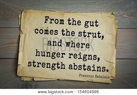 Top 35 quotes by + Francois Rabelais - French Renaissance writer,  physician, Renaissance humanist, monk, Greek scholar. From the gut comes the strut, and where hunger reigns, strength abstains.