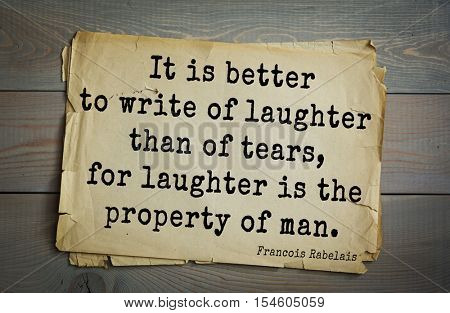 Top 35 quotes by + Francois Rabelais - French Renaissance writer, humanist, physician, , monk, Greek scholar. It is better to write of laughter than of tears, for laughter is the property of man.
