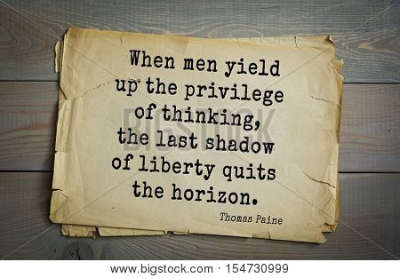 Top 40 quotes by Thomas Paine - English-American political activist, philosopher, political revolutionary.   When men yield up the privilege of thinking, the last shadow of liberty quits the horizon.