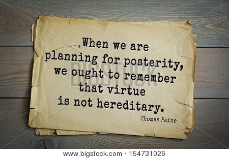 Top 40 quotes by Thomas Paine - English-American political activist, philosopher, political  revolutionary.  When we are planning for posterity, we ought to remember that virtue is not hereditary.