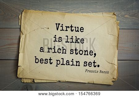 Top 50 quotes by + Francis Bacon - English philosopher, statesman, scientist, jurist, orator, and author. Virtue is like a rich stone, best plain set.