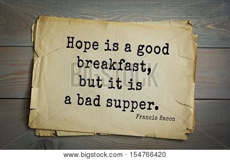 Top 50 quotes by + Francis Bacon - English philosopher, statesman, scientist, jurist, orator, and author. Hope is a good breakfast, but it is a bad supper.