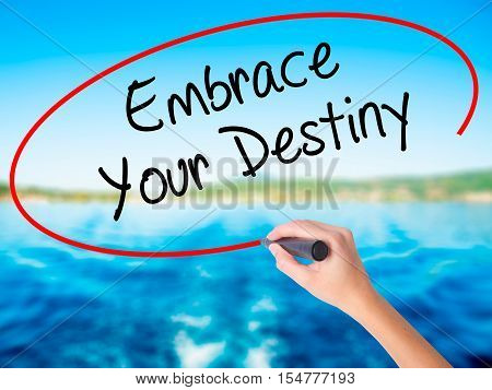 Woman Hand Writing Embrace Your Destiny With A Marker Over Transparent Board.