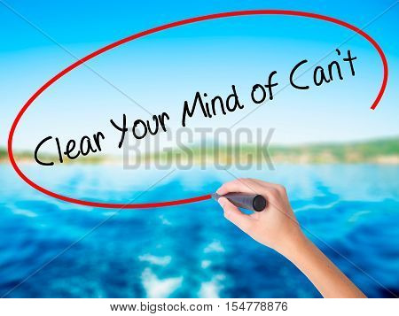 Woman Hand Writing Clear Your Mind Of Can't With A Marker Over Transparent Board