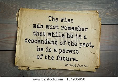 op 25 quotes by Herbert Spencer - English philosopher, biologist, anthropologist, sociologist The wise man must remember that while he is a descendant of the past, he is a parent of the future.