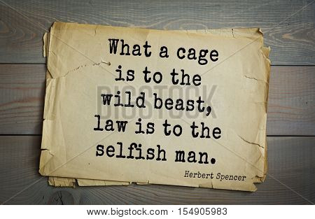 op 25 quotes by Herbert Spencer - English philosopher, biologist, anthropologist, sociologist, liberal political, theorist of Victorian era What a cage is to the wild beast, law is to the selfish man