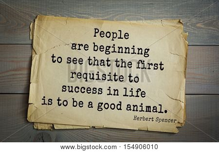op 25 quotes by Herbert Spencer - English philosopher, biologist, anthropologist, sociologist  People are beginning to see that the first requisite to success in life is to be a good animal.
