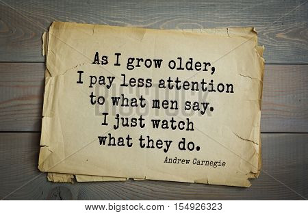Top 20 quotes by Andrew Carnegie - American industrialist (steel industry). As I grow older, I pay less attention to what men say. I just watch what they do.