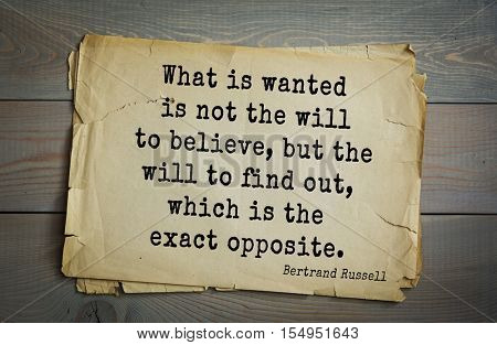 Top 35 quotes by Bertrand Russell - British philosopher, logician, historian, writer, Nobel laureate. What is wanted is not the will to believe, but the will to find out, which is the exact opposite.