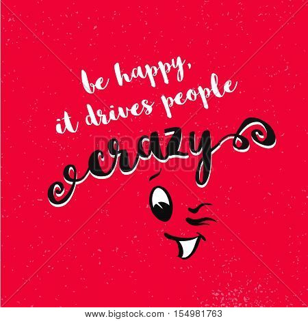 Be Happy, It Drives People Crazy Quote With Blinking Comic Face