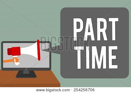 Writing note showing Part Time. Business photo showcasing A work or job that is not permanent but able to perform well Man hold Megaphone loudspeaker computer screen talking speech bubble. poster