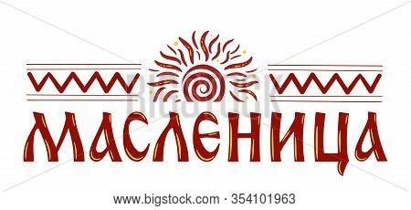 Lettering With Shrovetide Or Maslenitsa. Russian Spring Holiday, Carnival, Mardi Gras, Pancake Week,