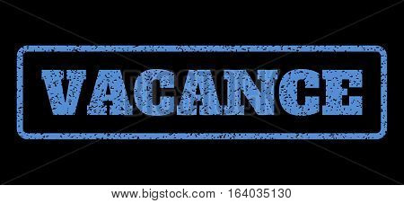Blue rubber seal stamp with Vacance text. Vector caption inside rounded rectangular frame. Grunge design and unclean texture for watermark labels. Horisontal sticker on a black background.