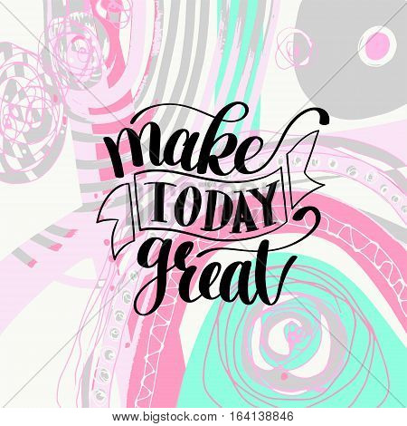 Make Today Great Vector Text Phrase Image, Inspirational Quote, Hand Drawn Writing - Nice Expression to Print on a T-Shirt, Paper or a Mug