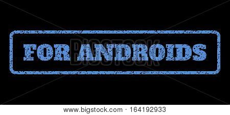 Blue rubber seal stamp with For Androids text. Vector tag inside rounded rectangular frame. Grunge design and dirty texture for watermark labels. Horisontal sign on a black background.