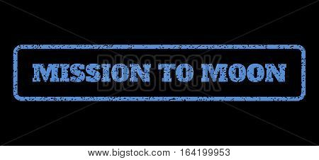Blue rubber seal stamp with Mission To Moon text. Vector tag inside rounded rectangular banner. Grunge design and dust texture for watermark labels. Horisontal sign on a black background.