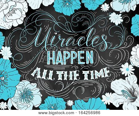 Miracles happen all the time. Hand drawn vector phrase isolated on black background with blue and white flowers. Lettering for posters cards design.