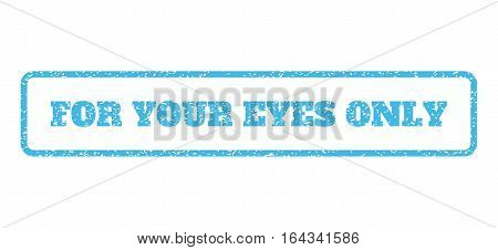 Light Blue rubber seal stamp with For Your Eyes Only text. Vector message inside rounded rectangular banner. Grunge design and dirty texture for watermark labels.