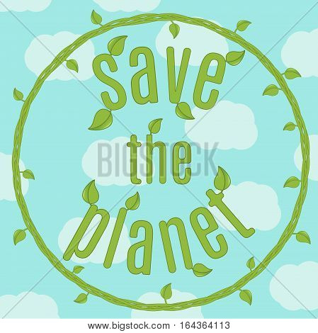 motivating text - Save the planet - in the ring of the plant with leaves on a background of blue sky with clouds