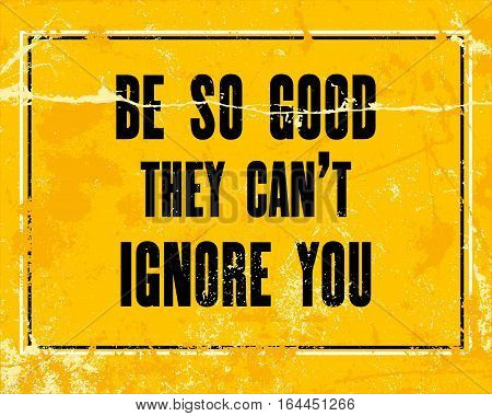 Inspiring motivation quote with text Be So Good They Can't Ignore You. Vector typography poster design concept
