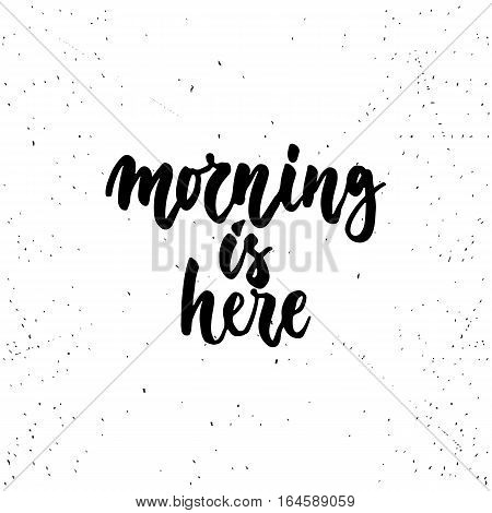 Morning is here - lettering calligraphy phrase isolated on the background. Fun brush ink typography for photo overlays, t-shirt print, flyer, poster design.