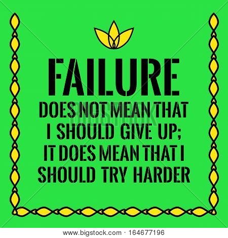 Motivational quote. Failure does not mean that I should give up; It does mean that I should try harder. On green background.