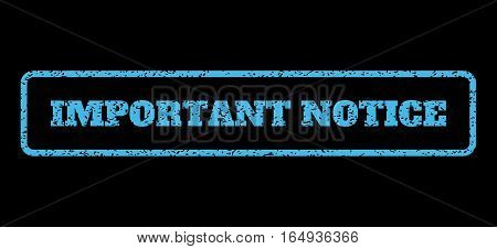 Light Blue rubber seal stamp with Important Notice text. Vector caption inside rounded rectangular shape. Grunge design and unclean texture for watermark labels. Horisontal sign on a black background.