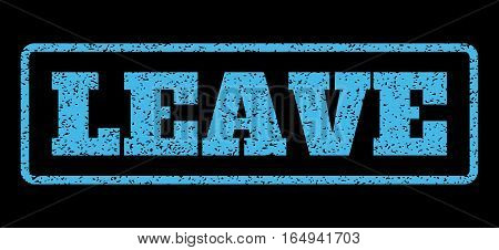 Light Blue rubber seal stamp with Leave text. Vector caption inside rounded rectangular banner. Grunge design and scratched texture for watermark labels. Horisontal emblem on a black background.