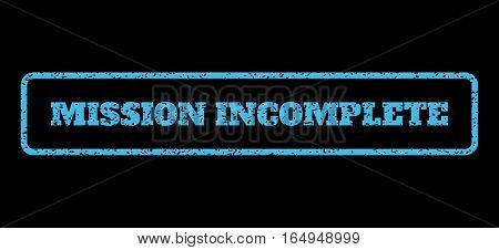 Light Blue rubber seal stamp with Mission Incomplete text. Vector caption inside rounded rectangular banner. Grunge design and unclean texture for watermark labels.