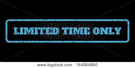 Light Blue rubber seal stamp with Limited Time Only text. Vector message inside rounded rectangular banner. Grunge design and dirty texture for watermark labels. Horisontal sign on a black background.