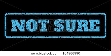 Light Blue rubber seal stamp with Not Sure text. Vector tag inside rounded rectangular frame. Grunge design and dust texture for watermark labels. Horisontal emblem on a black background.