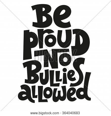 Be Proud, No Bullies Allowed. Hand Drawn Vector Lettering Quote. Anti Bullying, Mental Health Slogan