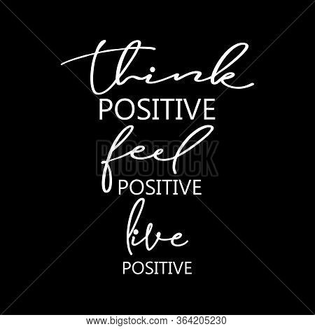 Think Positive, Feel Positive, Live Positive. For Fashion Shirts, Poster, Gift, Or Other Printing Pr