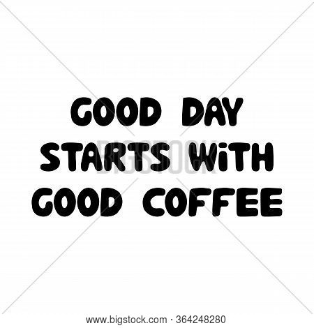 Good Day Starts With Good Coffee. Cute Hand Drawn Doodle Bubble Lettering. Isolated On White Backgro