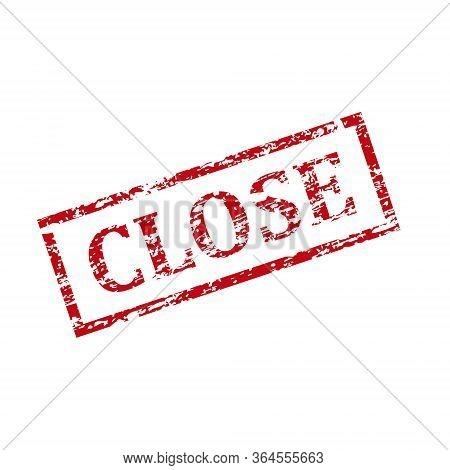 Grunge Close Stamp, Close Square Grunge Sign. Vector Illustration. Grungy Ink Stamp. Close.