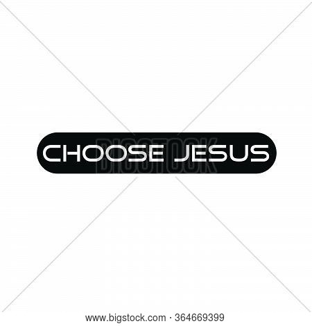 Choose Jesus, Christian Faith, Typography For Print Or Use As Poster, Card, Flyer Or T Shirt