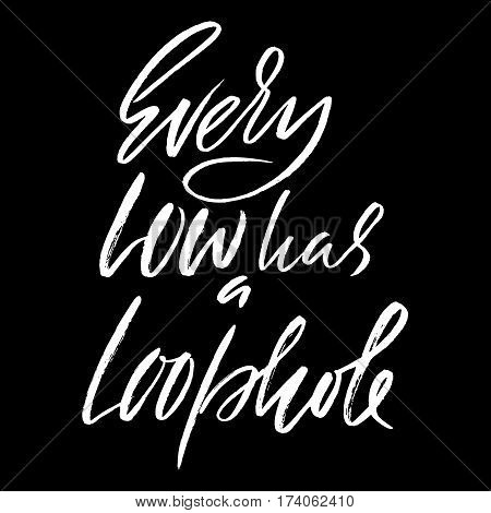 Every low has a loophole. Hand drawn lettering proverb. Vector typography design. Handwritten inscription