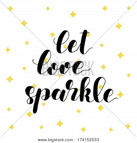 Let love sparkle. Brush hand lettering vector illustration. Inspiring quote. Motivating modern calligraphy. Can be used for photo overlays, posters, apparel design, prints, home decor and more.
