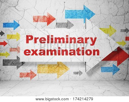 Education concept:  arrow with Preliminary Examination on grunge textured concrete wall background, 3D rendering
