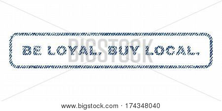 Be Loyal.Buy Local. text textile seal stamp watermark. Blue jeans fabric vectorized texture. Vector caption inside rounded rectangular banner. Rubber emblem with fiber textile structure.