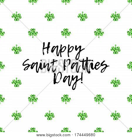 Saint Patricks Day greeting card with sparkled green clover leaves and text. Inscription - Happy Saint Patties Day