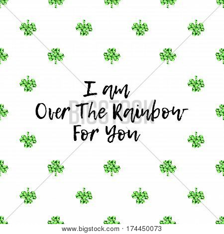 Saint Patricks Day greeting card with sparkled green clover leaves and text. Inscription - I am Over The Rainbow For You