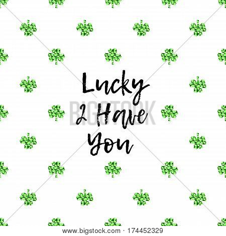 Saint Patricks Day greeting card with sparkled green clover leaves and text. Inscription - Lucky To Have You