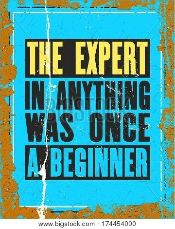 Inspiring motivation quote with text The Expert In Anything Was Once a Beginner. Vector typography poster design concept. Distressed old metal sign texture.