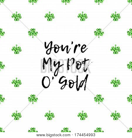 Saint Patricks Day greeting card with sparkled green clover leaves and text. Inscription - You Are My Pot Of Gold