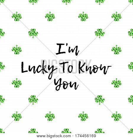 Saint Patricks Day greeting card with sparkled green clover leaves and text. Inscription - I am Lucky To Know You