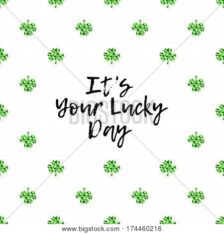 Saint Patricks Day greeting card with sparkled green clover leaves and text. Inscription - It Is Your Lucky Day