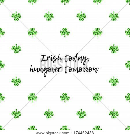 Saint Patricks Day greeting card with sparkled green clover leaves and text. Inscription - Irish today, hungover tomorrow