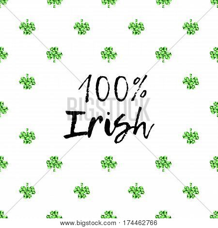 Saint Patricks Day greeting card with sparkled green clover leaves and text. Inscription - 100 percent Irish