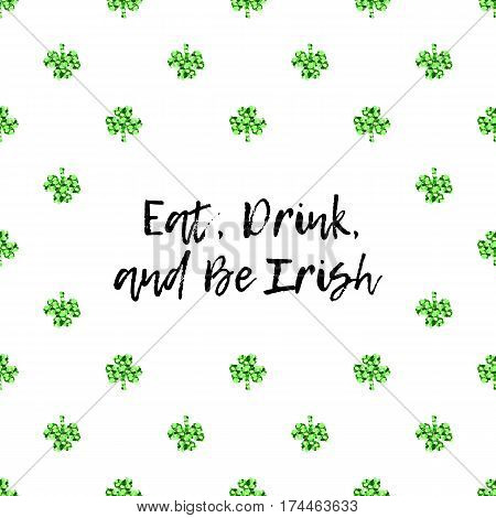 Saint Patricks Day greeting card with sparkled green clover leaves and text. Inscription - Eat, Drink, and Be Irish